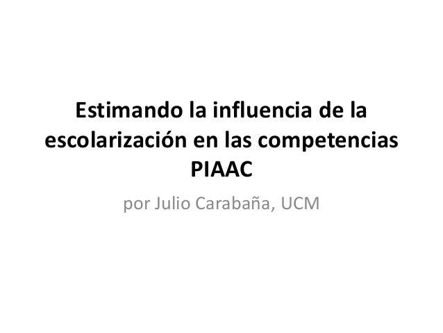 Estimando la influencia de la escolarización en las competencias PIAAC por Julio Carabaña, UCM