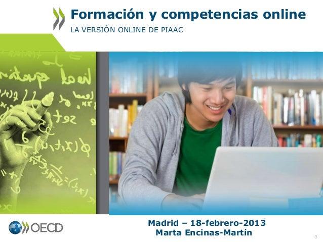 Formación y competencias online LA VERSIÓN ONLINE DE PIAAC  Madrid – 18-febrero-2013 Marta Encinas-Martín  0