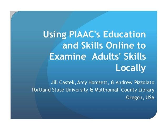 Using PIAAC's Education and Skills Online to Examine Adults' Skills Locally Jill Castek, Amy Honisett, & Andrew Pizzolato ...
