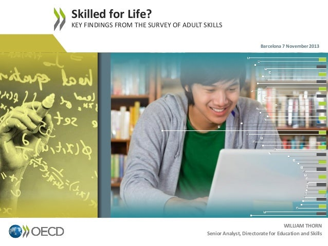 Skilled for Life? KEY FINDINGS FROM THE SURVEY OF ADULT SKILLS Barcelona 7 November 2013  1  WILLIAM THORN Senior Analyst,...
