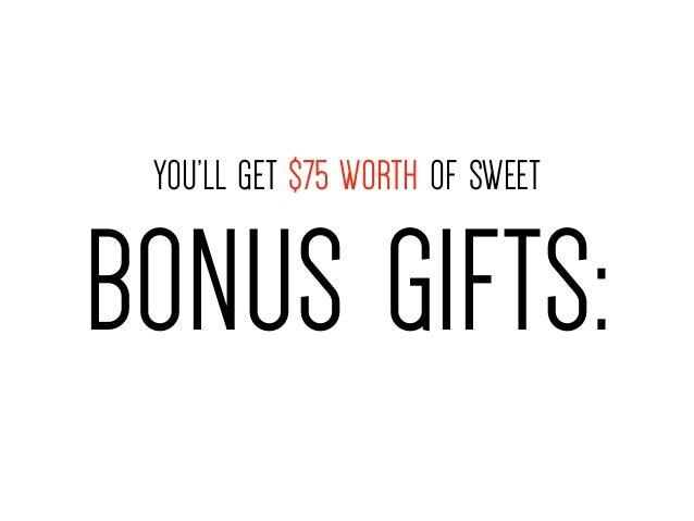 YOU'LL GET $75 WORTH OF SWEET  BONUS GIFTS: