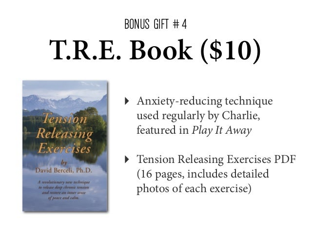 BONUS GIFT # 4  T.R.E. Book ($10) ‣  Anxiety-reducing technique used regularly by Charlie, featured in Play It Away  ‣  Te...