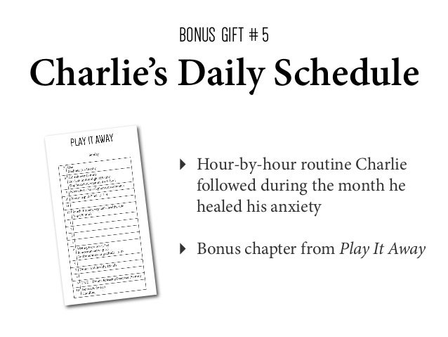 BONUS GIFT # 5  Charlie's Daily Schedule ‣  Hour-by-hour routine Charlie followed during the month he healed his anxiety  ...