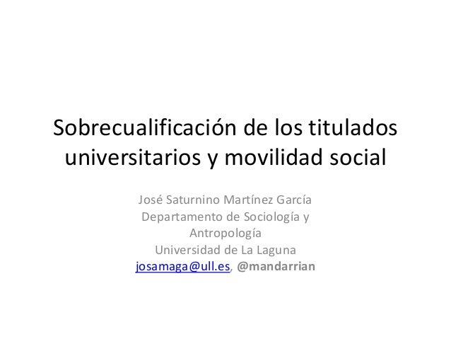 Sobrecualificación de los titulados universitarios y movilidad social José Saturnino Martínez García Departamento de Socio...