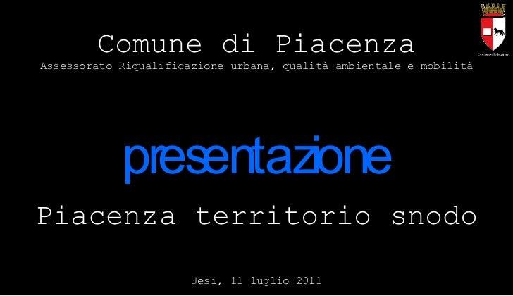 Piacenza territorio snodo Jesi, 11 luglio 2011 Comune di Piacenza Assessorato Riqualificazione urbana, qualità ambientale ...