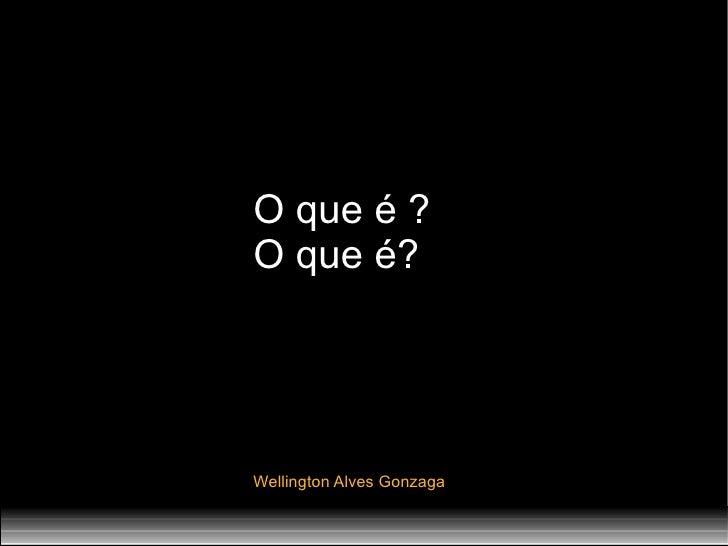 O que é ? O que é? Wellington Alves Gonzaga