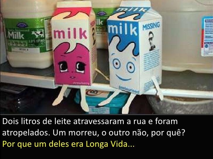 Dois litros de leite atravessaram a rua e foram atropelados. Um morreu, o outro não, por quê?Por que um deles era Longa Vi...