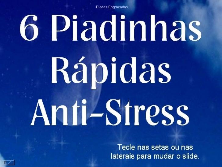 6 Piadinhas Rápidas  Anti-Stress Tecle nas setas ou nas laterais para mudar o slide. Piadas Engraçadas