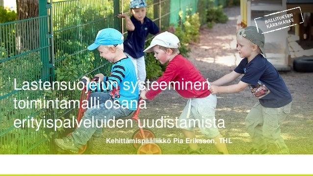 Lastensuojelun systeeminen toimintamalli osana erityispalveluiden uudistamista Kehittämispäällikkö Pia Eriksson, THL