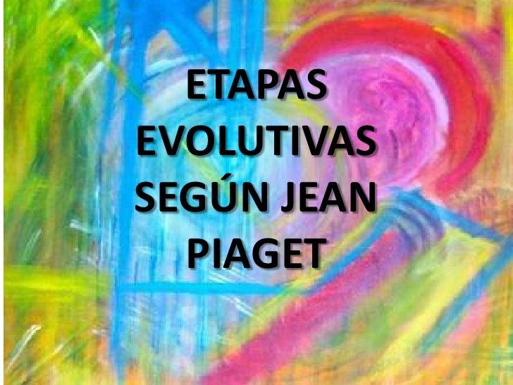 ETAPAS EVOLUTIVAS SEGÚN JEAN   PIAGET
