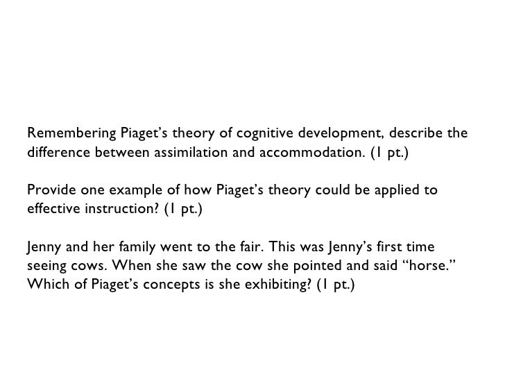 <ul><li>Remembering Piaget's theory of cognitive development, describe the difference between assimilation and accommodati...