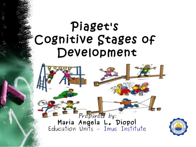 Piaget's Cognitive Stages of Development  Prepared by: Maria Angela L. Diopol Education Units – Imus Institute