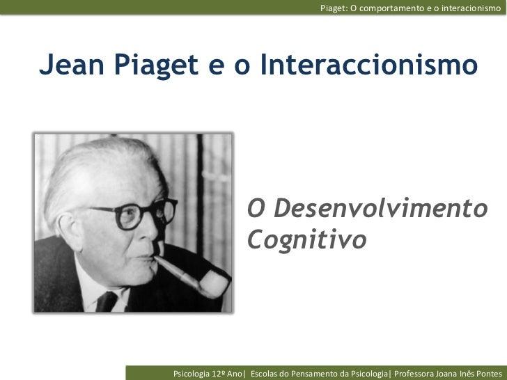 Piaget: O comportamento e o interacionismo Jean Piaget e o Interaccionismo                                    ...