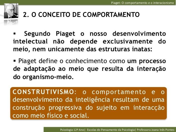 Piaget: O comportamento e o interacionismo    2. O CONCEITO DE COMPORTAMENTO§ Segundo Piaget o nosso desenvo...