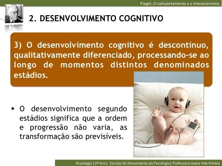 Piaget: O comportamento e o interacionismo      2. DESENVOLVIMENTO COGNITIVO3) O desenvolvimento cognitivo é d...