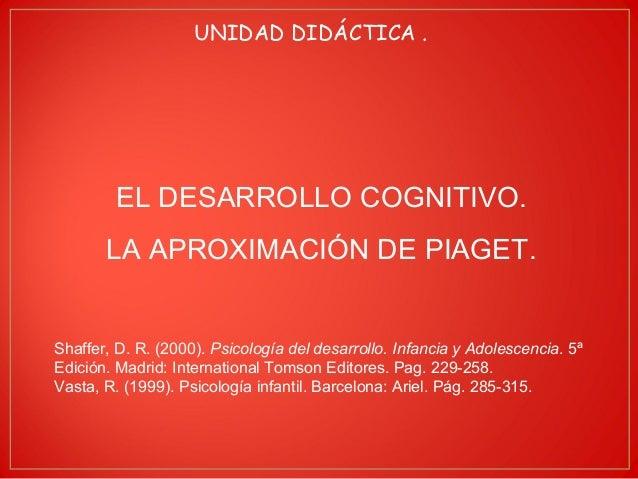 UNIDAD DIDÁCTICA .  EL DESARROLLO COGNITIVO.  LA APROXIMACIÓN DE PIAGET.  Shaffer, D. R. (2000). Psicología del desarrollo...
