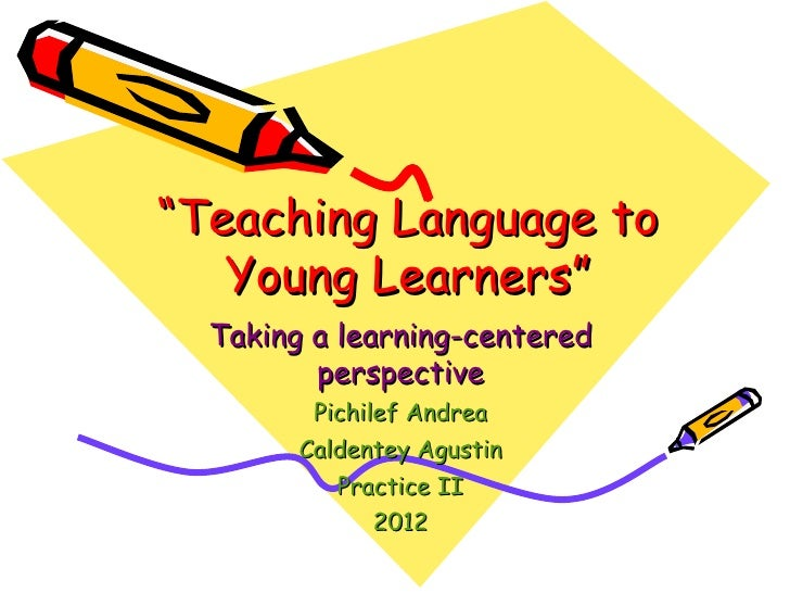 """""""Teaching Language to   Young Learners""""  Taking a learning-centered         perspective         Pichilef Andrea        Cal..."""