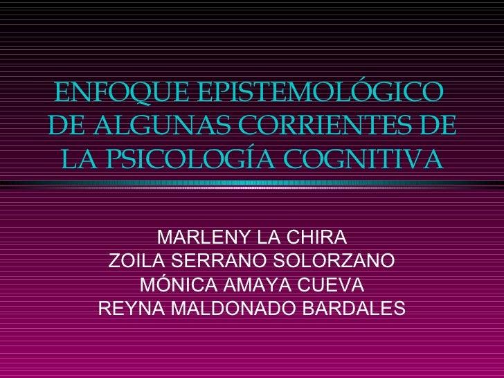 ENFOQUE EPISTEMOLÓGICO  DE ALGUNAS CORRIENTES DE LA PSICOLOGÍA COGNITIVA MARLENY LA CHIRA ZOILA SERRANO SOLORZANO MÓNICA A...