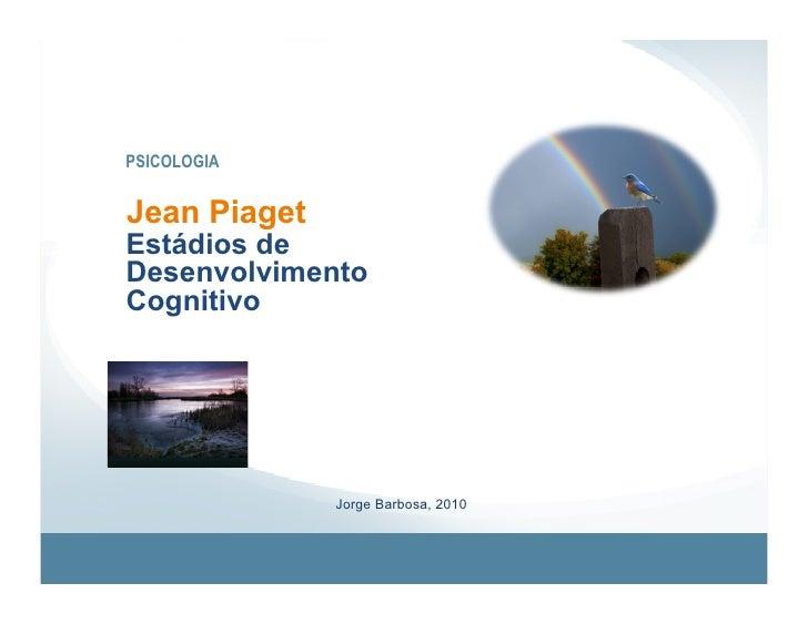 PSICOLOGIA   Jean Piaget Estádios de Desenvolvimento Cognitivo                   Jorge Barbosa, 2010