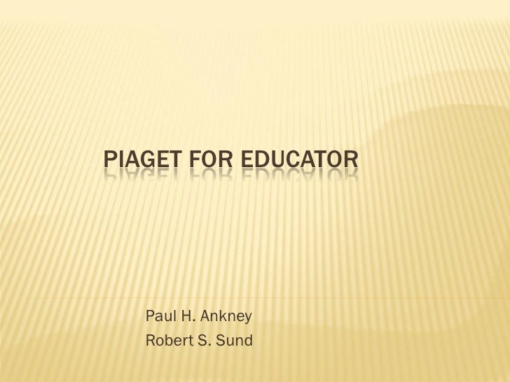 PIAGET FOR EDUCATOR        Paul H. Ankney    Robert S. Sund