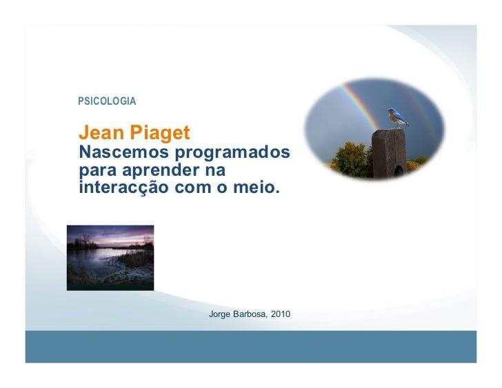 PSICOLOGIA   Jean Piaget Nascemos programados para aprender na interacção com o meio.                   Jorge Barbosa, 2010