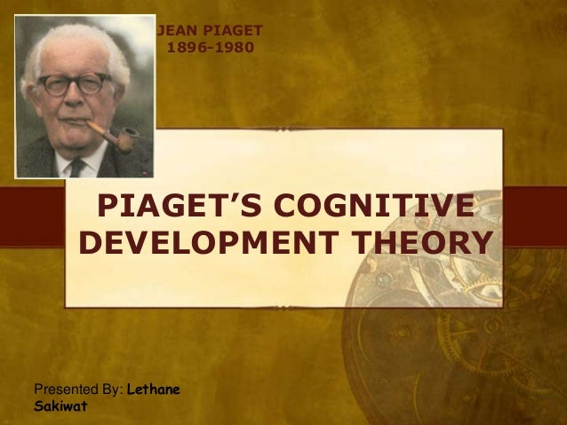 JEAN PIAGET 1896-1980  PIAGET'S COGNITIVE DEVELOPMENT THEORY  Presented By: Lethane Sakiwat