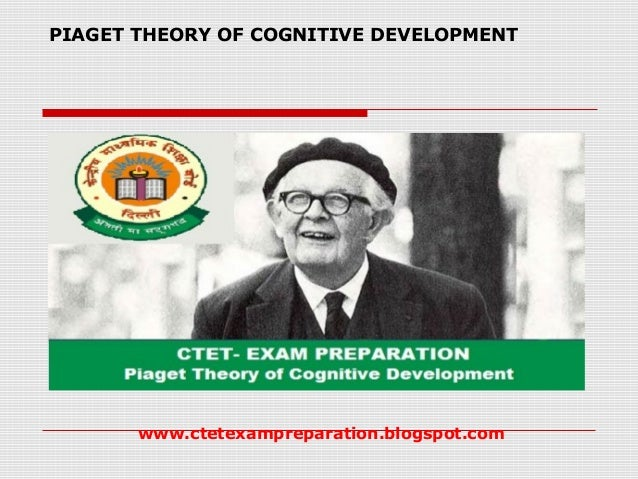 PIAGET THEORY OF COGNITIVE DEVELOPMENT www.ctetexampreparation.blogspot.com