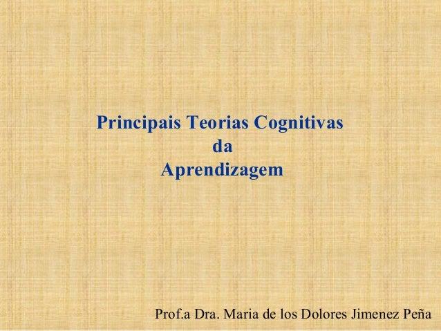 Prof.a Dra. Maria de los Dolores Jimenez Peña Principais Teorias Cognitivas da Aprendizagem