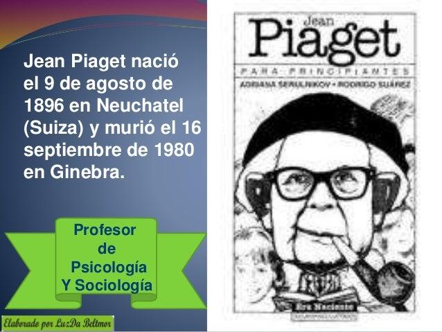 Jean Piaget nació el 9 de agosto de 1896 en Neuchatel (Suiza) y murió el 16 de septiembre de 1980 en Ginebra. Profesor de ...