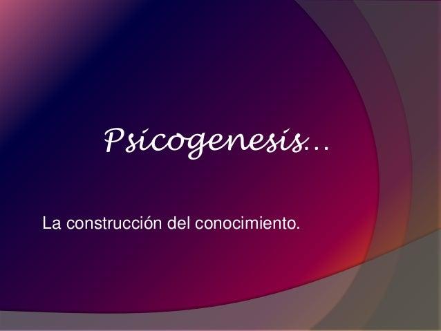 Psicogenesis…  La construcción del conocimiento.