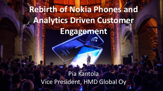 Rebirth of Nokia Phones and Analytics Driven Customer Engagement Pia Kantola Vice President, HMD Global Oy