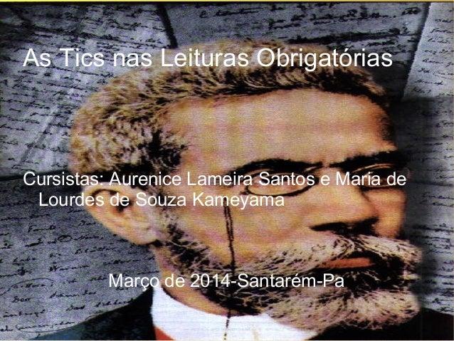 As Tics nas Leituras Obrigatórias Cursistas: Aurenice Lameira Santos e Maria de Lourdes de Souza Kameyama Março de 2014-Sa...