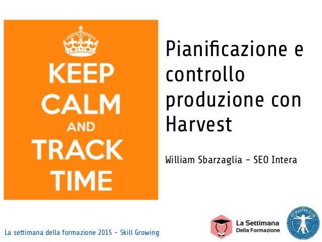 La settimana della formazione 2015 - Skill Growing Pianificazione e controllo produzione con Harvest William Sbarzaglia - S...