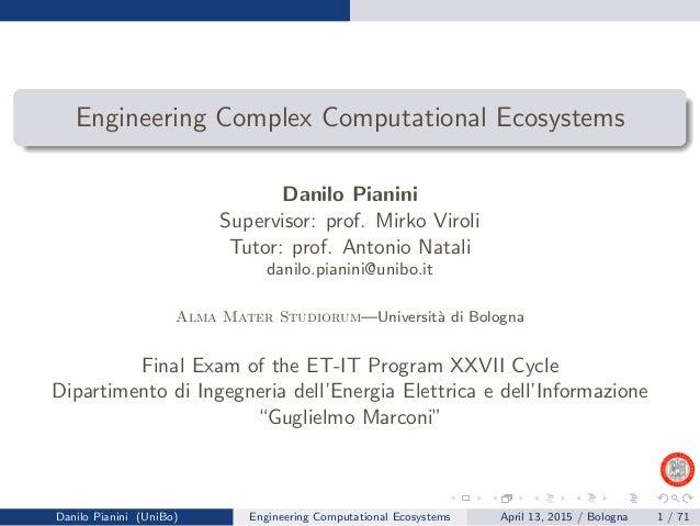 Engineering Complex Computational Ecosystems Danilo Pianini Supervisor: prof. Mirko Viroli Tutor: prof. Antonio Natali dan...
