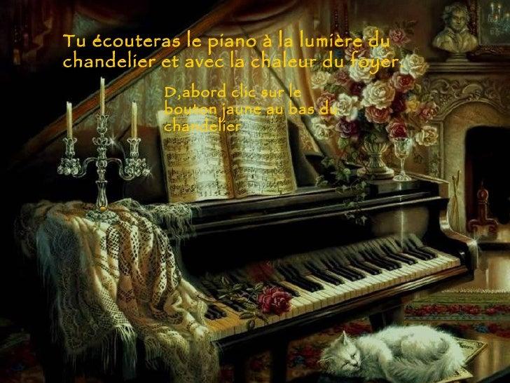 Tu écouteras le piano à la lumière du chandelier et avec la chaleur du foyer. D,abord clic sur le bouton jaune au bas du c...