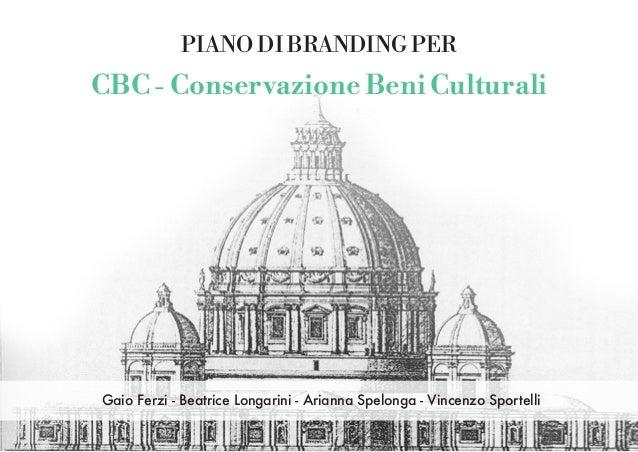 PIANO DI BRANDING PER CBC - Conservazione Beni Culturali Gaio Ferzi - Beatrice Longarini - Arianna Spelonga - Vincenzo Spo...