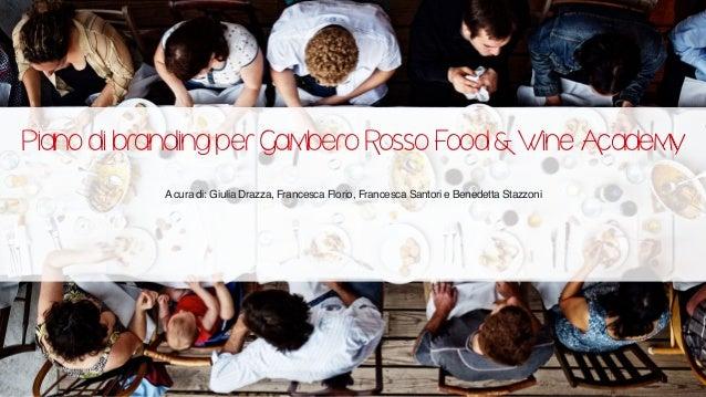 Piano di branding per Gambero Rosso Food & Wine Academy A cura di: Giulia Drazza, Francesca Florio, Francesca Santori e Be...