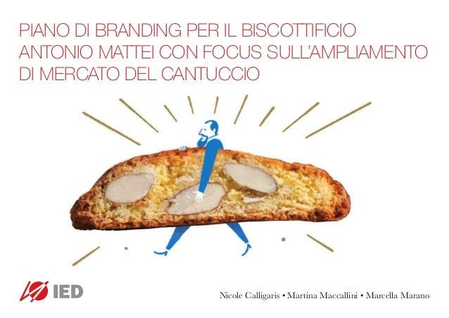 PIANO DI BRANDING PER IL BISCOTTIFICIO ANTONIO MATTEI CON FOCUS SULL'AMPLIAMENTO DI MERCATO DEL CANTUCCIO Nicole Calligari...