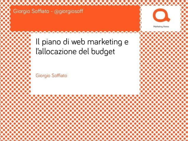 Giorgio Soffiato Giorgio Soffiato - @giorgiosoff Il piano di web marketing e l'allocazione del budget