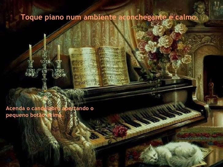 Toque piano num ambiente aconchegante e calmo. / Acenda o candelabro apertando o pequeno botão acima.