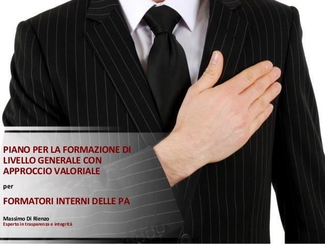 PIANO PER LA FORMAZIONE DI LIVELLO GENERALE CON APPROCCIO VALORIALE per FORMATORI INTERNI DELLE PA Massimo Di Rienzo Esper...