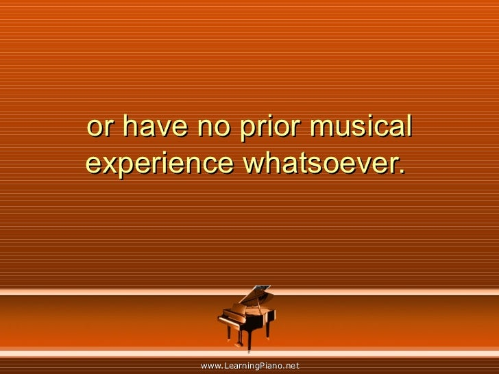 or have no prior musical experience whatsoever.