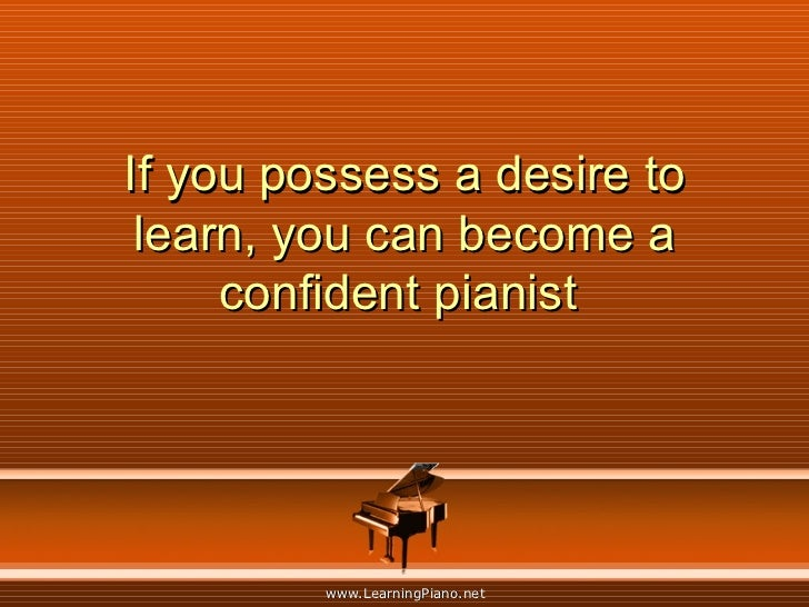 If you possess a desire to learn, you can become a confident pianist