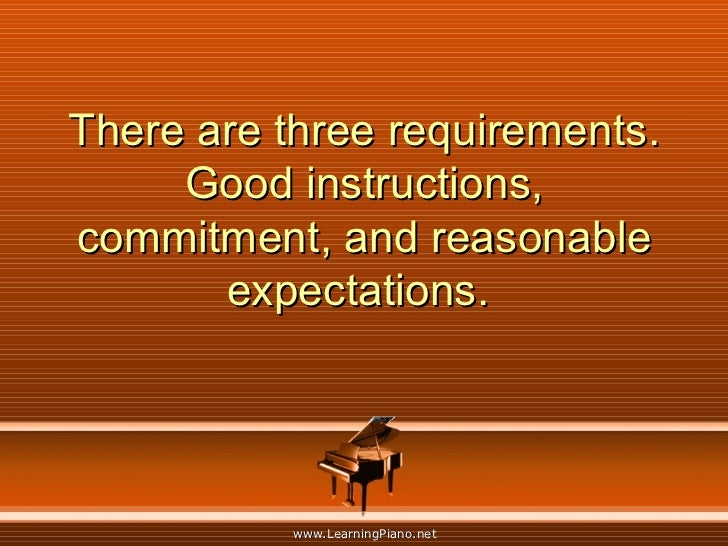 There are three requirements. Good instructions, commitment, and reasonable expectations.