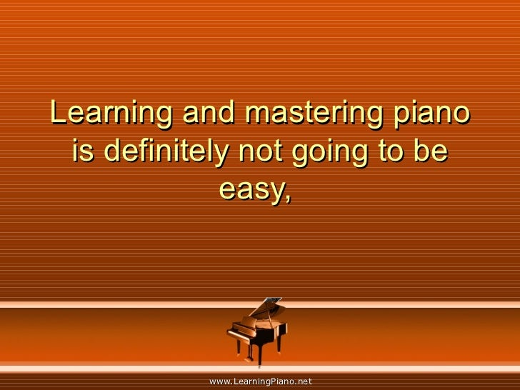 Learning and mastering piano is definitely not going to be easy,