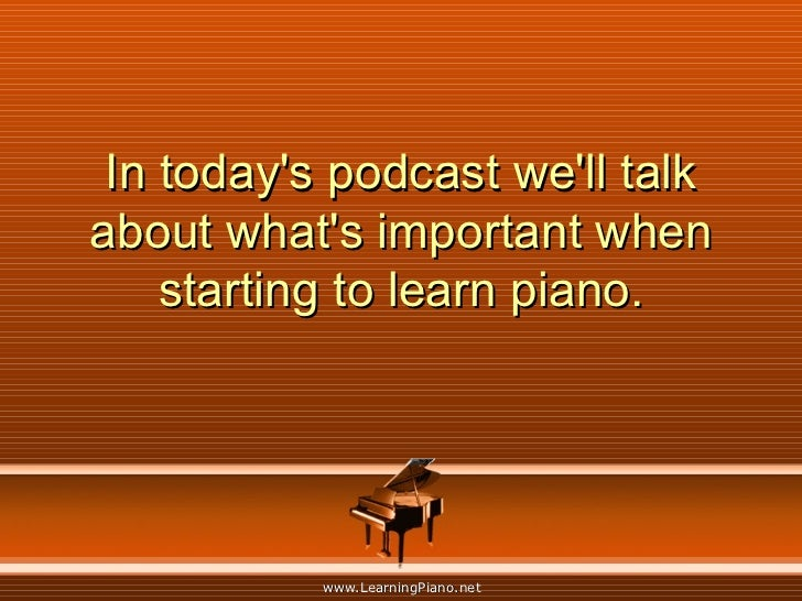 In today's podcast we'll talk about what's important when starting to learn piano.