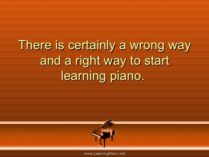 There is certainly a wrong way and a right way to start learning piano.