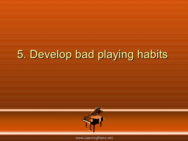 5. Develop bad playing habits