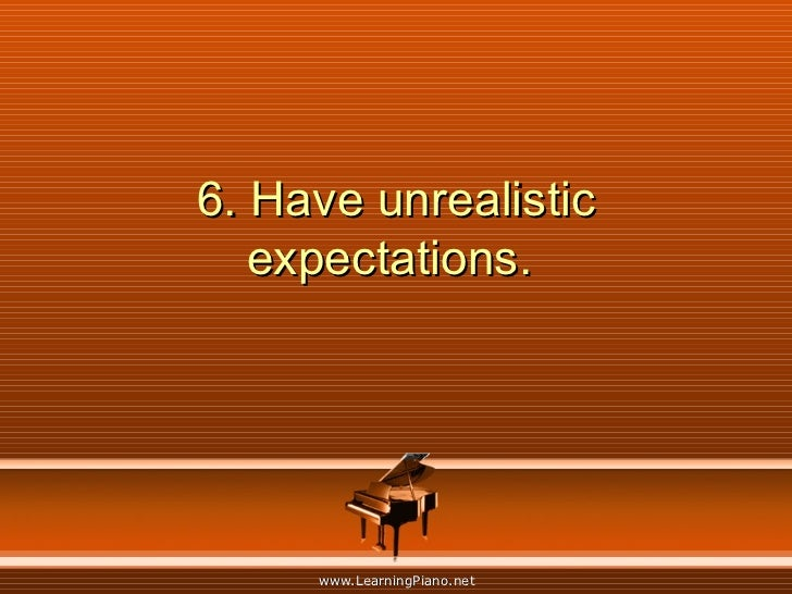 6. Have unrealistic expectations.