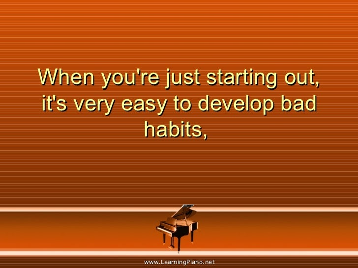 When you're just starting out, it's very easy to develop bad habits,